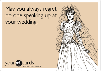 May you always regret no one speaking up at your wedding.
