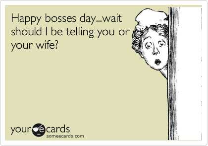 Happy bosses day...wait should I be telling you or your wife?