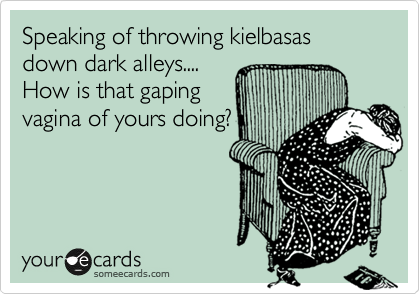 Speaking of throwing kielbasas down dark alleys.... How is that gaping vagina of yours doing?