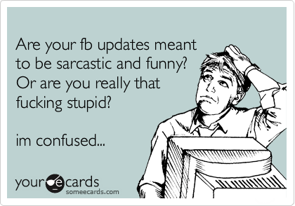 Are your fb updates meant to be sarcastic and funny?  Or are you really that fucking stupid?  im confused...