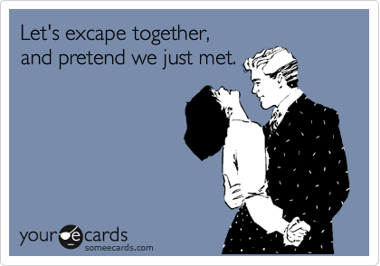 Let's excape together, and pretend we just met.