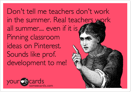 Don't tell me teachers don't work in the summer. Real teachers work all summer.... even if it is Pinning classroom ideas on Pinterest.  Sounds like prof. development to me!