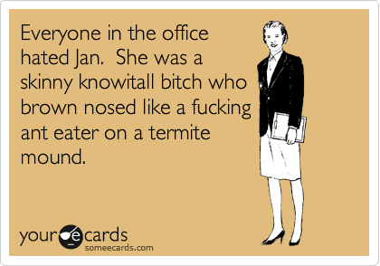Everyone in the office hated Jan.  She was a skinny knowitall bitch who brown nosed like a fucking ant eater on a termite mound.
