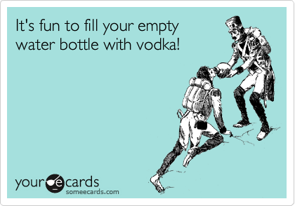 It's fun to fill your empty  water bottle with vodka!