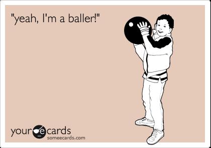 """""""yeah, I'm a baller!"""""""