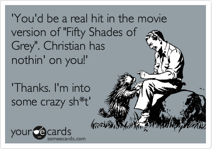 """'You'd be a real hit in the movie version of """"Fifty Shades of Grey"""". Christian has nothin' on you!'  'Thanks. I'm into some crazy sh*t'"""