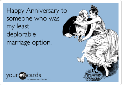 Happy Anniversary To Someone Who Was My Least Deplorable Marriage Option