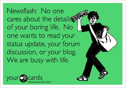 Newsflash:  No one cares about the details of your boring life.  No one wants to read your status update, your forum discussion, or your blog.  We are busy with life.