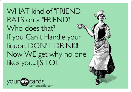"""WHAT kind of """"FRIEND"""" RATS on a """"FRIEND?"""" Who does that?    If you Can't Handle your liquor, DON'T DRINK!!   Now WE get why no one likes you...IJS LOL"""