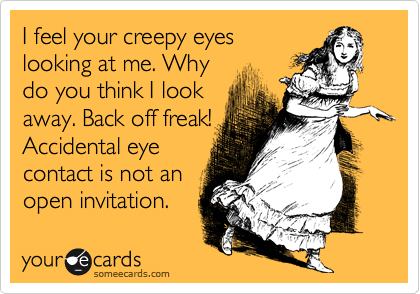 I feel your creepy eyes looking at me. Why do you think I look away. Back off freak! Accidental eye contact is not an open invitation.