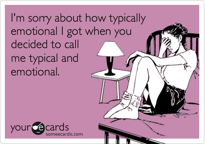 I'm sorry about how typically emotional I got when you decided to call me typical and emotional.