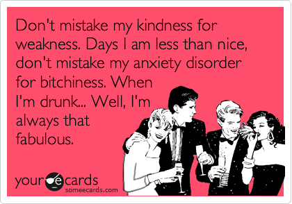Don't mistake my kindness for weakness. Days I am less than nice, don't mistake my anxiety disorder for bitchiness. When I'm drunk... Well, I'm always that fabulous.