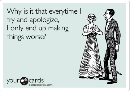 Why is it that everytime I try and apologize, I only end up making things worse?
