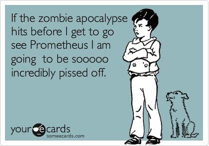 If the zombie apocalypse hits before I get to go see Prometheus I am going  to be sooooo incredibly pissed off.