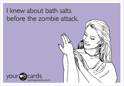 I knew about bath salts  before the zombie attack.