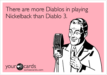 There are more Diablos in playing Nickelback than Diablo 3.