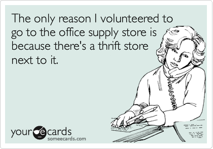 The only reason I volunteered to go to the office supply store is because there's a thrift store next to it.