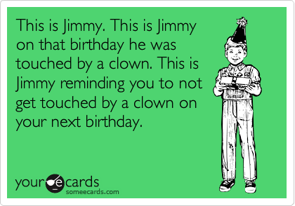This is Jimmy. This is Jimmy    on that birthday he was          touched by a clown. This is Jimmy reminding you to not get touched by a clown on your next birthday.