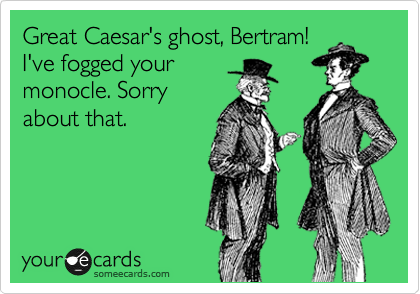 Great Caesar's ghost, Bertram! I've fogged your monocle. Sorry about that.