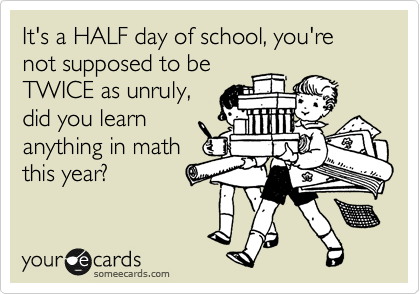 It's a HALF day of school, you're not supposed to be TWICE as unruly, did you learn anything in math this year?