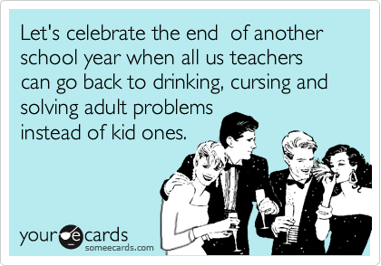 Let's celebrate the end  of another school year when all us teachers can go back to drinking, cursing and solving adult problems instead of kid ones.