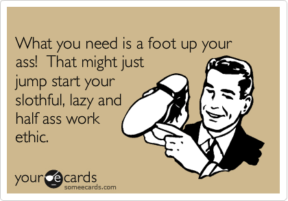 What you need is a foot up your ass!  That might just jump start your slothful, lazy and half ass work ethic.