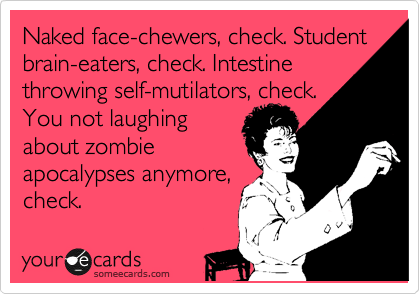 Naked face-chewers, check. Student brain-eaters, check. Intestine throwing self-mutilators, check. You not laughing about zombie apocalypses anymore, check.