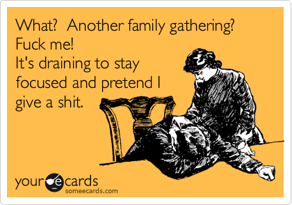 What?  Another family gathering?  Fuck me!   It's draining to stay focused and pretend I give a shit.