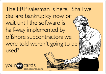 The ERP salesman is here.  Shall we declare bankruptcy now or wait until the software is half-way implemented by offshore subcontractors we were told weren't going to be used?
