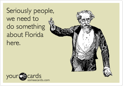 Seriously people,  we need to do something about Florida here.