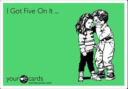 I Got Five On It ...