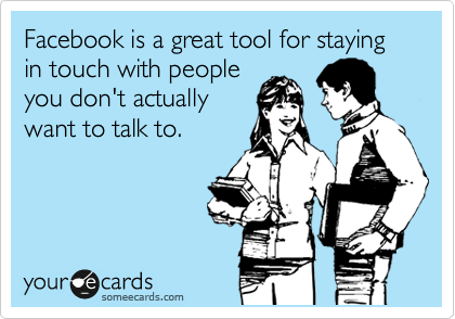 Facebook is a great tool for staying in touch with people you don't actually want to talk to.
