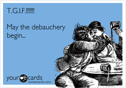 T.G.I.F.!!!!!!!    May the debauchery  begin...