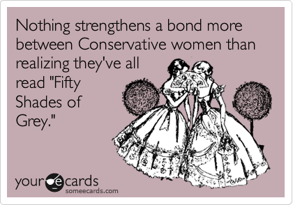 "Nothing strengthens a bond more between Conservative women than realizing they've all  read ""Fifty Shades of Grey."""