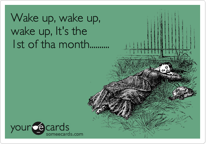 Wake up, wake up,  wake up, It's the  1st of tha month..........