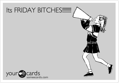 Its FRIDAY BITCHES!!!!!!!!