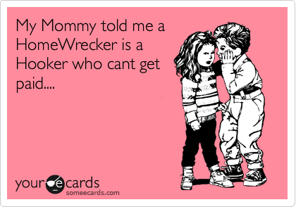 My Mommy told me a HomeWrecker is a Hooker who cant get paid....