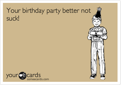 Your birthday party better not suck!