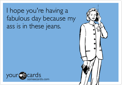 I hope you're having a fabulous day because my ass is in these jeans.