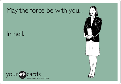 May the force be with you...     In hell.