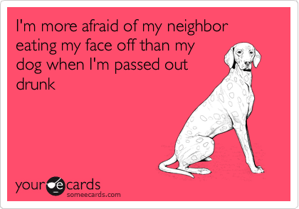 I'm more afraid of my neighbor eating my face off than my dog when I'm passed out drunk