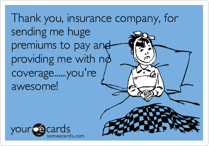 Thank you, insurance company, for sending me huge premiums to pay and providing me with no coverage......you're awesome!
