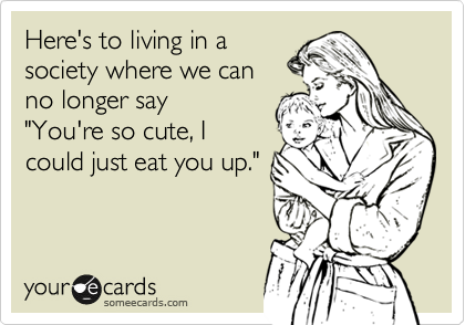 """Here's to living in a society where we can  no longer say  """"You're so cute, I could just eat you up."""""""