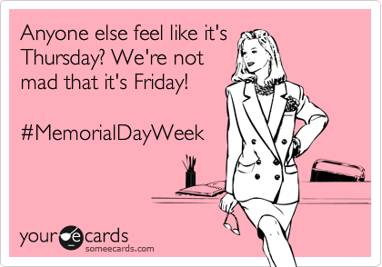Anyone else feel like it's Thursday? We're not mad that it's Friday!    %23MemorialDayWeek