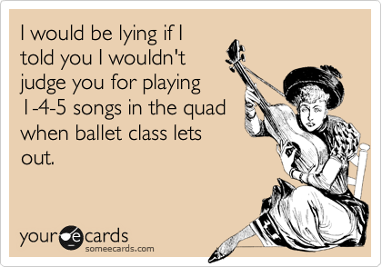 I would be lying if I told you I wouldn't judge you for playing 1-4-5 songs in the quad when ballet class lets out.