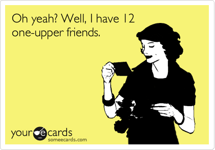 Oh yeah? Well, I have 12 one-upper friends.