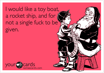 I would like a toy boat, a rocket ship, and for not a single fuck to be given.