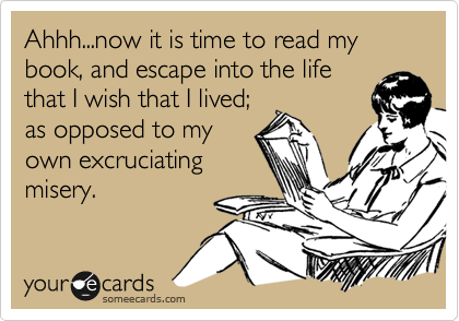 Ahhh...now it is time to read my book, and escape into the life that I wish that I lived; as opposed to my own excruciating misery.