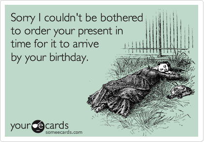 Sorry I couldn't be bothered  to order your present in  time for it to arrive  by your birthday.