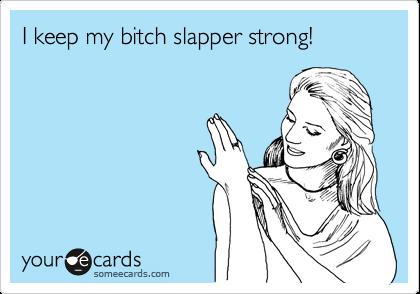 I keep my bitch slapper strong!